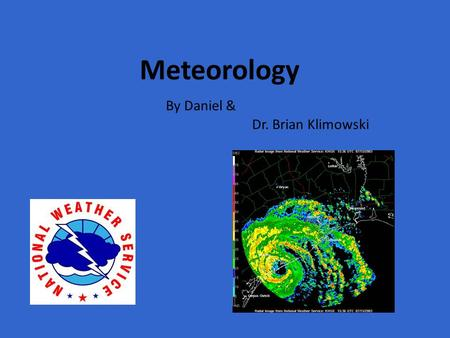 Meteorology By Daniel & Dr. Brian Klimowski. What Is Meteorology Meteorology is the science that studies atmospheric phenomena, especially those that.