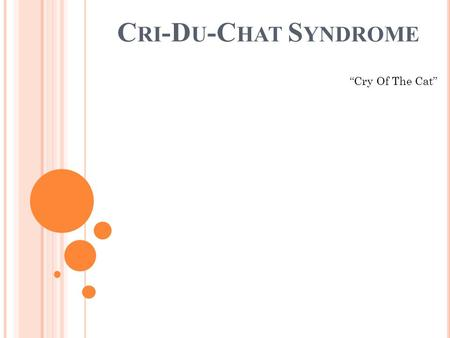 "C RI -D U -C HAT S YNDROME ""Cry Of The Cat"". T YPE OF G ENETIC DISORDER Cri-Du-Chat is a disorder caused by a deletion in the chromosome 5."