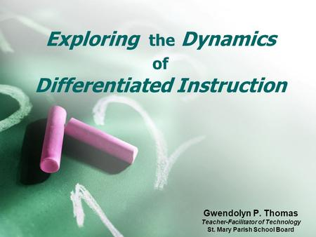 Exploring the Dynamics of Differentiated Instruction Gwendolyn P. Thomas Teacher-Facilitator of Technology St. Mary Parish School Board.