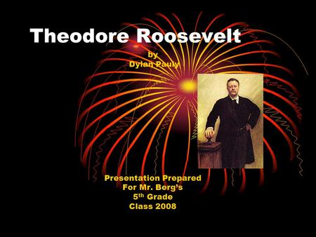 Theodore Roosevelt by Dylan Pauly Presentation Prepared For Mr. Berg's 5 th Grade Class 2008.