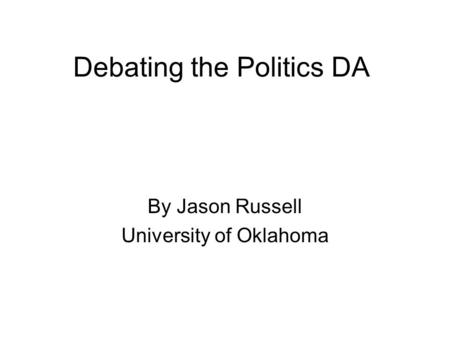 Debating the Politics DA By Jason Russell University of Oklahoma.