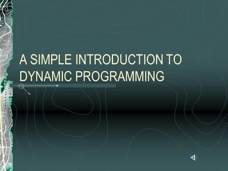A SIMPLE INTRODUCTION TO DYNAMIC PROGRAMMING PROBLEM SET-UP Problem is arrayed as a set of decisions made over time. System has a discrete state Each.