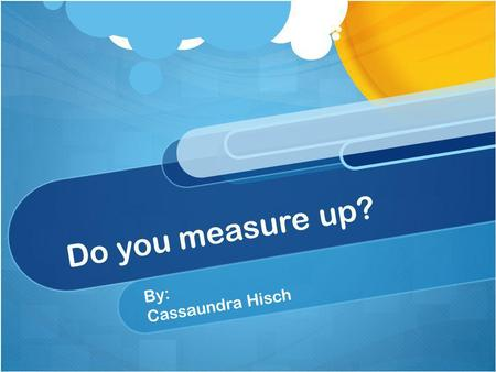 Do you measure up? By: Cassaundra Hisch. Standard 5: The Mathematical World Numbers: 3.5.1 Select and use appropriate measuring units, such as centimeters.