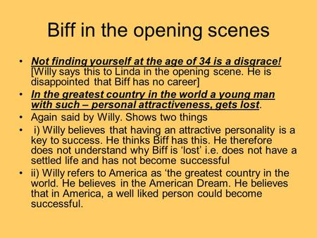 Biff in the opening scenes Not finding yourself at the age of 34 is a disgrace! [Willy says this to Linda in the opening scene. He is disappointed that.