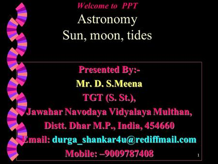 Welcome to PPT Astronomy Sun, moon, tides Presented By:- Mr. D. S.Meena TGT (S. St.), Jawahar Navodaya Vidyalaya Multhan, Distt. Dhar M.P., India, 454660.