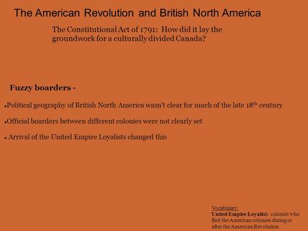 The American Revolution and British North America The Constitutional Act of 1791: How did it lay the groundwork for a culturally divided Canada? Political.