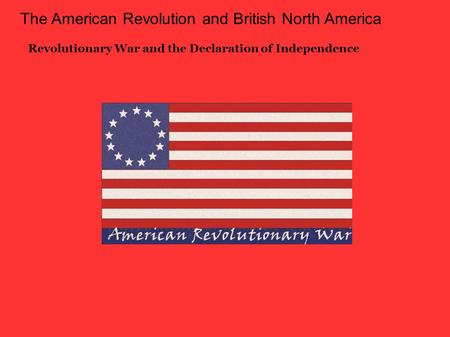 The American Revolution and British North America Revolutionary War and the Declaration of Independence.