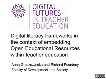 Digital literacy frameworks in the context of embedding Open Educational Resources within teacher education Anna Gruszczynska and Richard Pountney, Faculty.