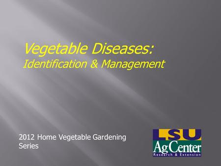 Vegetable Diseases: Identification & Management 2012 Home Vegetable Gardening Series.