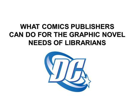 WHAT COMICS PUBLISHERS CAN DO FOR THE GRAPHIC NOVEL NEEDS OF LIBRARIANS.