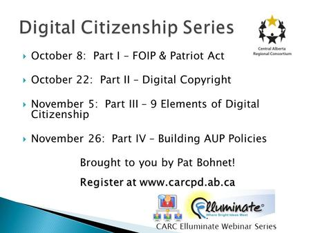  October 8: Part I – FOIP & Patriot Act  October 22: Part II – Digital Copyright  November 5: Part III – 9 Elements of Digital Citizenship  November.