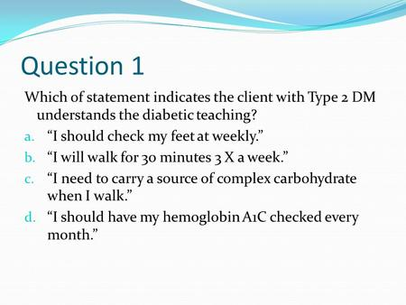 "Question 1 Which of statement indicates the client with Type 2 DM understands the diabetic teaching? a. ""I should check my feet at weekly."" b. ""I will."