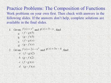 Practice Problems: The Composition of Functions Work problems on your own first. Then check with answers in the following slides. If the answers don't.