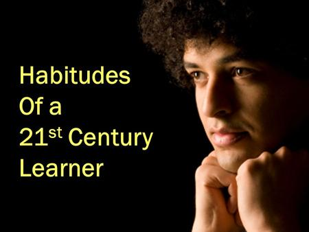 Habitudes Of a 21 st Century Learner. 1.Who Do You Admire? 2.What Sets Them Apart? 3.How Do You Emulate?