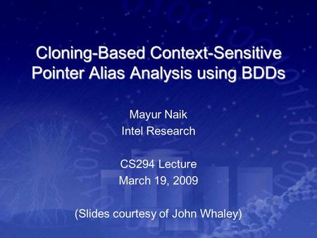 Cloning-Based Context-Sensitive Pointer Alias Analysis using BDDs Mayur Naik Intel Research CS294 Lecture March 19, 2009 (Slides courtesy of John Whaley)
