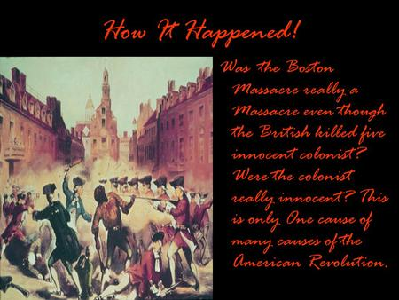 How It Happened! Was the Boston Massacre really a Massacre even though the British killed five innocent colonist? Were the colonist really innocent? This.