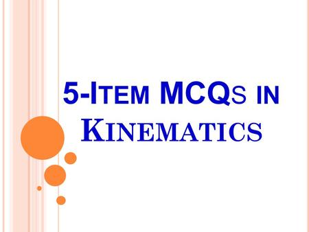 5-I TEM MCQ S IN K INEMATICS. 1) What do you call the total length traveled by an object in a given time? a. Distance b. Displacement c. Speed d. Acceleration.