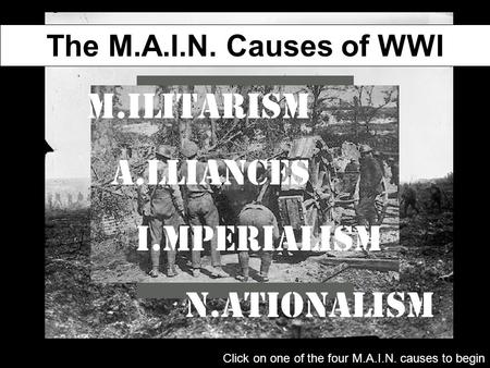 The M.A.I.N. Causes of WWI M.ilitarism A.lliances I.mperialism N.ationalism Click on one of the four M.A.I.N. causes to begin.