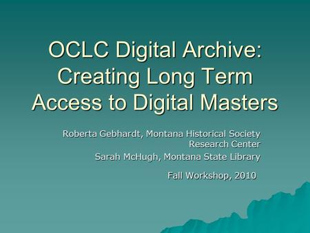 OCLC Digital Archive: Creating Long Term Access to Digital Masters Roberta Gebhardt, Montana Historical Society Research Center Sarah McHugh, Montana State.