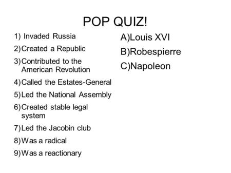POP QUIZ! 1) Invaded Russia 2)Created a Republic 3)Contributed to the American Revolution 4)Called the Estates-General 5)Led the National Assembly 6)Created.