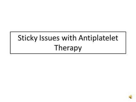 Sticky Issues with Antiplatelet Therapy Goal Have an understanding, based on a review of current literature, on how to manage patients on antiplatelet.
