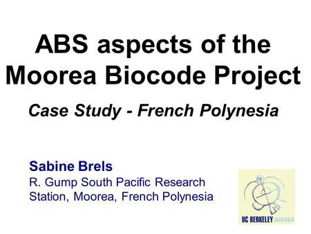ABS aspects of the Moorea Biocode Project Case Study - French Polynesia Sabine Brels R. Gump South Pacific Research Station, Moorea, French Polynesia.