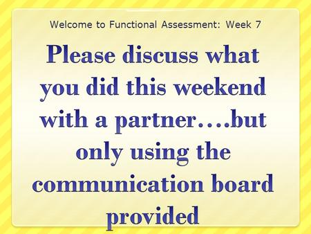 Welcome to Functional Assessment: Week 7. Updates Preference Assessment Due today Task Analysis on Functional Skills due next week May 9th Task Analysis.