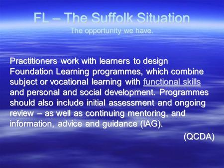 FL – The Suffolk Situation The opportunity we have. Practitioners work with learners to design Foundation Learning programmes, which combine subject or.