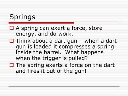 Springs  A spring can exert a force, store energy, and do work.  Think about a dart gun – when a dart gun is loaded it compresses a spring inside the.