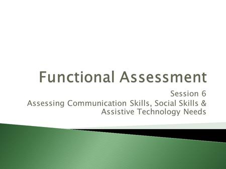 Session 6 Assessing Communication Skills, Social Skills & Assistive Technology Needs.