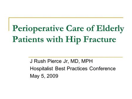 Perioperative Care of Elderly Patients with Hip Fracture J Rush Pierce Jr, MD, MPH Hospitalist Best Practices Conference May 5, 2009.