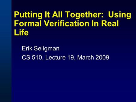 Putting It All Together: Using Formal Verification In Real Life Erik Seligman CS 510, Lecture 19, March 2009.