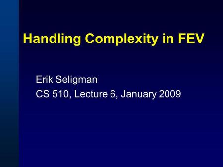 Handling Complexity in FEV Erik Seligman CS 510, Lecture 6, January 2009.