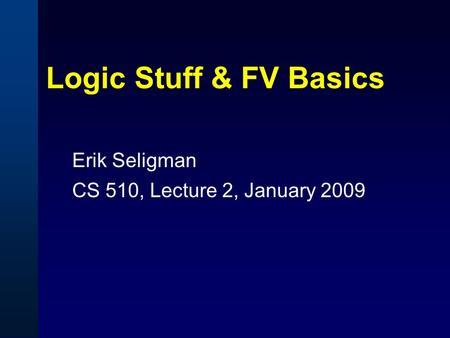 Logic Stuff & FV Basics Erik Seligman CS 510, Lecture 2, January 2009.