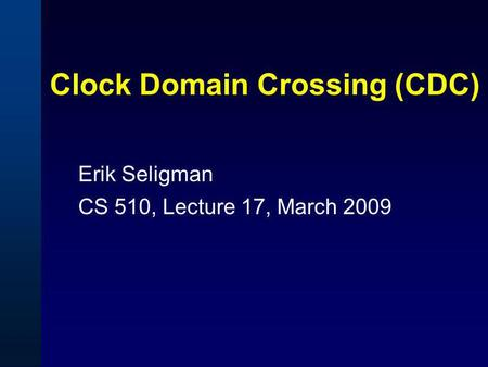 Clock Domain Crossing (CDC) Erik Seligman CS 510, Lecture 17, March 2009.