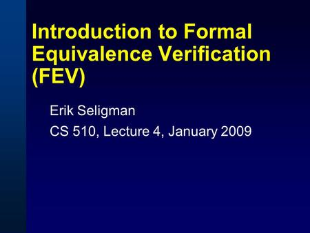 Introduction to Formal Equivalence Verification (FEV) Erik Seligman CS 510, Lecture 4, January 2009.