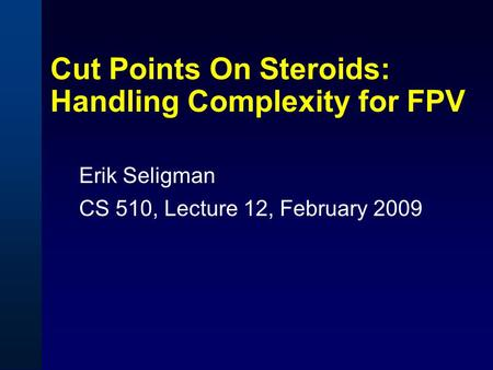 Cut Points On Steroids: Handling Complexity for FPV Erik Seligman CS 510, Lecture 12, February 2009.