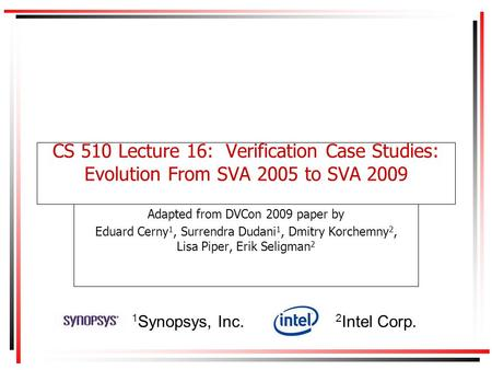 CS 510 Lecture 16: Verification Case Studies: Evolution From SVA 2005 to SVA 2009 Adapted from DVCon 2009 paper by Eduard Cerny 1, Surrendra Dudani 1,