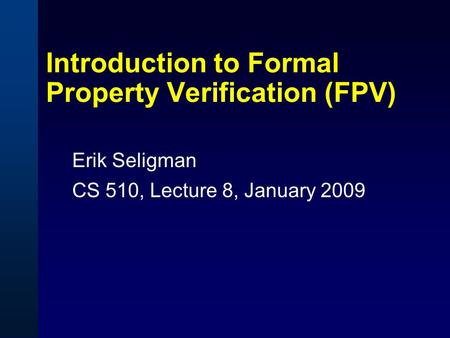 Introduction to Formal Property Verification (FPV) Erik Seligman CS 510, Lecture 8, January 2009.