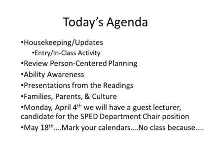 Today's Agenda Housekeeping/Updates Entry/In-Class Activity Review Person-Centered Planning Ability Awareness Presentations from the Readings Families,