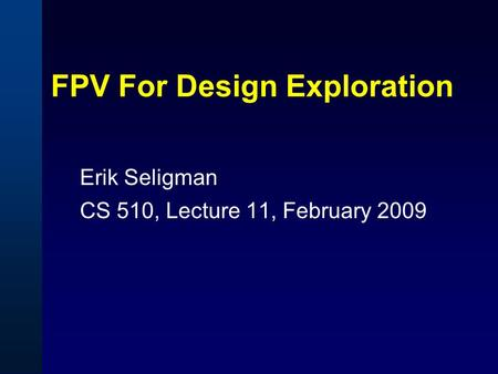 FPV For Design Exploration Erik Seligman CS 510, Lecture 11, February 2009.