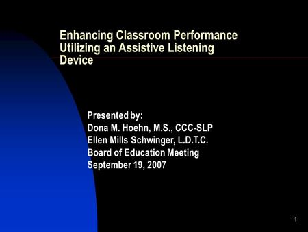 1 Enhancing Classroom Performance Utilizing an Assistive Listening Device Presented by: Dona M. Hoehn, M.S., CCC-SLP Ellen Mills Schwinger, L.D.T.C. Board.
