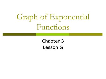 Graph of Exponential Functions Chapter 3 Lesson G.