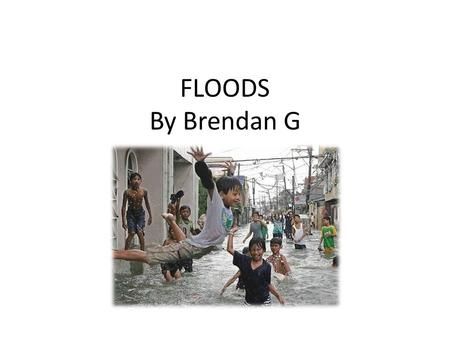 FLOODS By Brendan G. During a flood water overflows and submerges land.