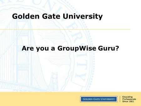 Golden Gate University Are you a GroupWise Guru?.
