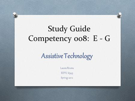 Study Guide Competency 008: E - G Assistive Technology Laura Rivera EDTC 6343 Spring 2012.