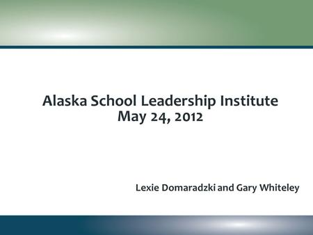 Alaska School Leadership Institute May 24, 2012 Lexie Domaradzki and Gary Whiteley.