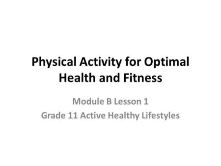 Physical Activity for Optimal Health and Fitness Module B Lesson 1 Grade 11 Active Healthy Lifestyles.