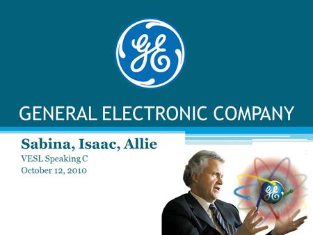 GENERAL ELECTRONIC COMPANY Sabina, Isaac, Allie VESL Speaking C October 12, 2010.