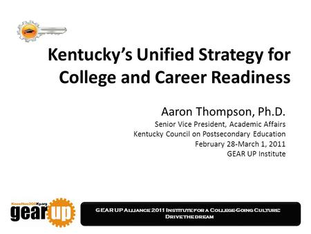 GEAR UP Alliance 2011 Institute for a College-Going Culture: Drive the dream Kentucky's Unified Strategy for College and Career Readiness Aaron Thompson,